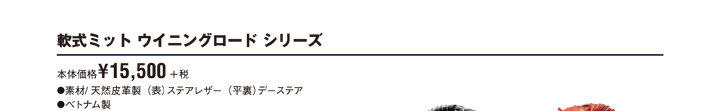 「軟式ミット ウイニングロード シリーズ」本体価格¥15,500円+税 ●素材/天然皮革製(表)ステアレザー(平裏)デーステア ●ベトナム製