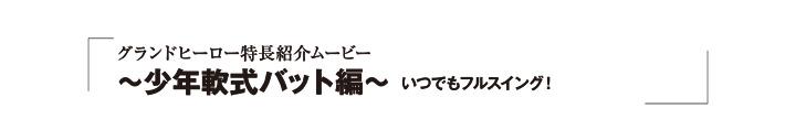 グランドヒーロー特徴紹介ムービー 〜少年軟式バット編〜
