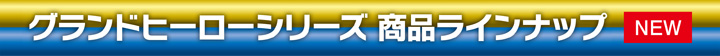 NEW グランドヒーローシリーズ商品ラインナップ